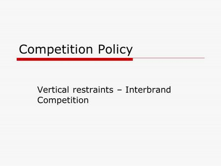 Competition Policy Vertical restraints – Interbrand Competition.