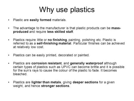 Why use plastics Plastic are easily formed materials. The advantage to the manufacturer is that plastic products can be mass- produced and require less.