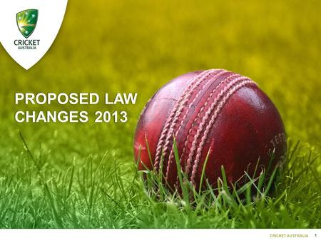1 CRICKET AUSTRALIA PROPOSED LAW CHANGES 2013. 2 CRICKET AUSTRALIA LAW 2SUBSTITUTES AND RUNNERS  Only the Striker (while receiving/playing at a delivery)