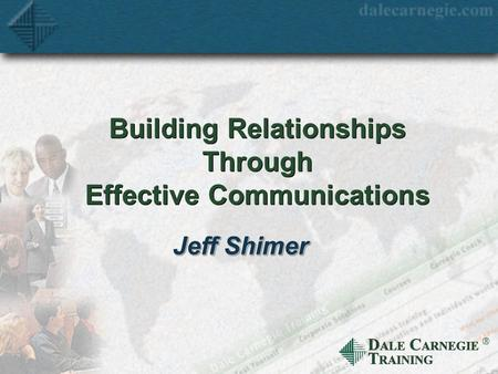 D ALE C ARNEGIE T RAINING  Building Relationships Through Effective Communications Jeff Shimer.