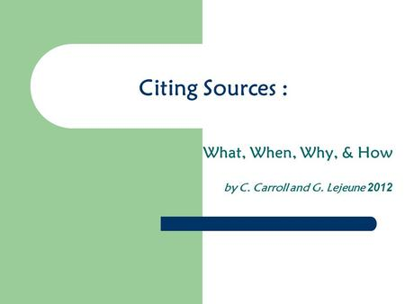 Citing Sources : What, When, Why, & How by C. Carroll and G. Lejeune 2012.