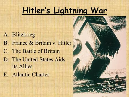 Hitler's Lightning War A.Blitzkrieg B.France & Britain v. Hitler C.The Battle of Britain D.The United States Aids its Allies E.Atlantic Charter.
