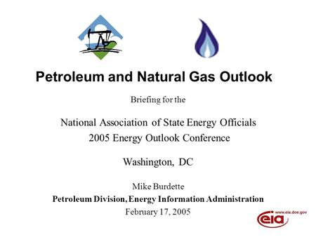Petroleum and Natural Gas Outlook Briefing for the National Association of State Energy Officials 2005 Energy Outlook Conference Washington, DC Mike Burdette.