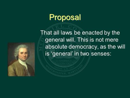 Proposal That all laws be enacted by the general will. This is not mere absolute democracy, as the will is 'general' in two senses: