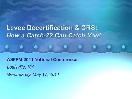 Levee Decertification & CRS: How a Catch-22 Can Catch You! ASFPM 2011 National Conference Louisville, KY Wednesday, May 17, 2011 ASFPM 2011 National Conference.