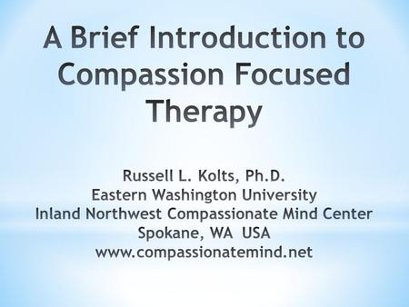 A Brief Introduction to Compassion Focused Therapy Russell L. Kolts, Ph.D. Eastern Washington University Inland Northwest Compassionate Mind Center Spokane,