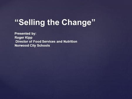 """Selling the Change"" Presented by: Roger Kipp Director of Food Services and Nutrition Norwood City Schools."