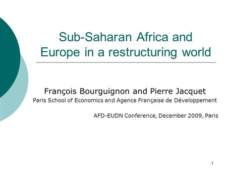 1 Sub-Saharan Africa and Europe in a restructuring world François Bourguignon and Pierre Jacquet Paris School of Economics and Agence Française de Développement.