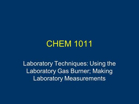 CHEM 1011 Laboratory Techniques: Using the Laboratory Gas Burner; Making Laboratory Measurements.