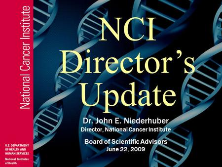 Dr. John E. Niederhuber Director, National Cancer Institute Board of Scientific Advisors June 22, 2009 NCI Director's Update.
