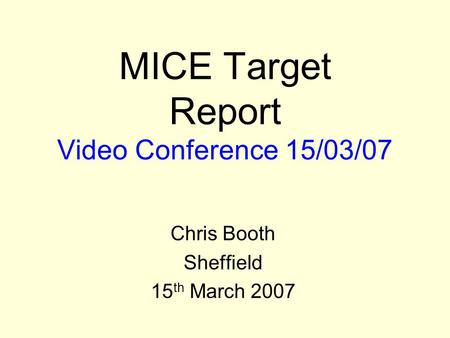 MICE Target Report Video Conference 15/03/07 Chris Booth Sheffield 15 th March 2007.