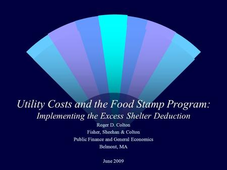 Utility Costs and the Food Stamp Program: Implementing the Excess Shelter Deduction Roger D. Colton Fisher, Sheehan & Colton Public Finance and General.