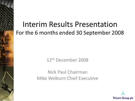 Interim Results Presentation For the 6 months ended 30 September 2008 12 th December 2008 Nick Paul Chairman Mike Welburn Chief Executive.