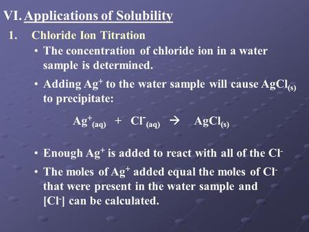 VI.Applications of Solubility 1.Chloride Ion Titration The concentration of chloride ion in a water sample is determined. Adding Ag + to the water sample.