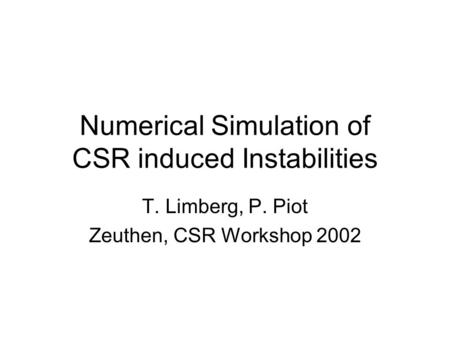 Numerical Simulation of CSR induced Instabilities T. Limberg, P. Piot Zeuthen, CSR Workshop 2002.