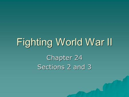 Fighting World War II Chapter 24 Sections 2 and 3.