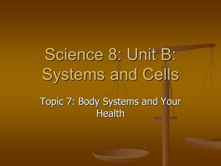 Science 8: Unit B: Systems and Cells Topic 7: Body Systems and Your Health.