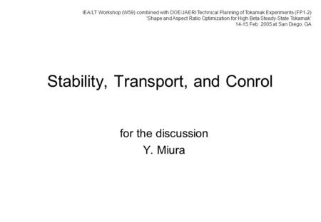 Stability, Transport, and Conrol for the discussion Y. Miura IEA/LT Workshop (W59) combined with DOE/JAERI Technical Planning of Tokamak Experiments (FP1-2)