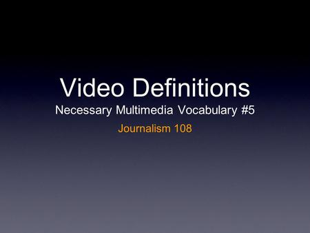 Video Definitions Necessary Multimedia Vocabulary #5 Journalism 108.