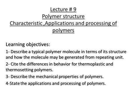 Lecture # 9 Polymer structure Characteristic ,Applications and processing of polymers Learning objectives: 1- Describe a typical polymer molecule in terms.