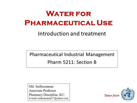Water for Pharmaceutical Use Introduction and treatment Md. Saifuzzaman Associate Professor Pharmacy Discipline, KU.   Pharmaceutical.