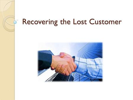Recovering the Lost Customer. Why try to recover a potentially lost customer? Studies show that recovered customers will give a company more business.
