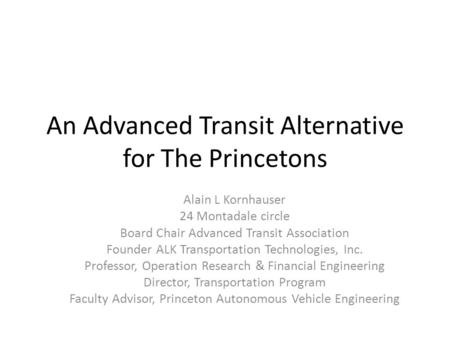 An Advanced Transit Alternative for The Princetons Alain L Kornhauser 24 Montadale circle Board Chair Advanced Transit Association Founder ALK Transportation.