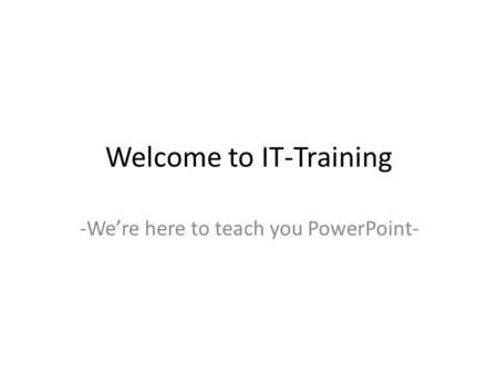Welcome to IT-Training -We're here to teach you PowerPoint-