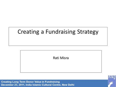 Creating Long Term Donor Value in Fundraising December 23, 2011, India Islamic Cultural Centre, New Delhi Creating a Fundraising Strategy Rati Misra.