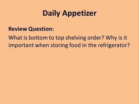 Daily Appetizer Review Question: What is bottom to top shelving order? Why is it important when storing food in the refrigerator?