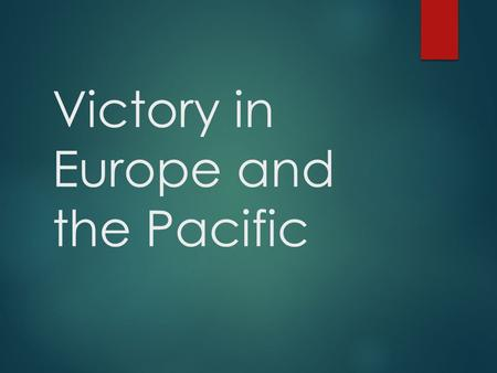 Victory in Europe and the Pacific. Why it Matters  In 1942 and 1943 the Allies turned back Axis advances  In 1944 and 1945 they attacked Germany from.