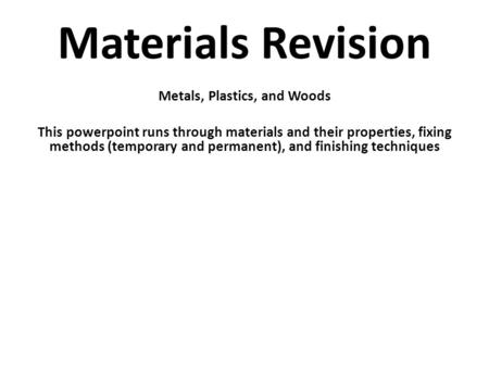 Materials Revision Metals, Plastics, and Woods This powerpoint runs through materials and their properties, fixing methods (temporary and permanent), and.