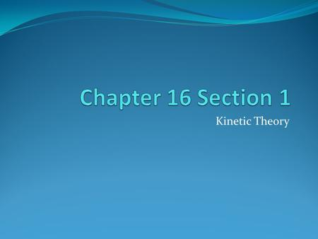 Chapter 16 Section 1 Kinetic Theory.