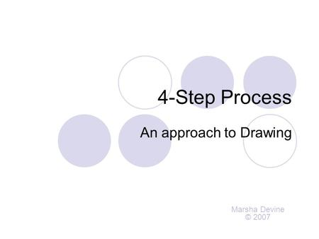 4-Step Process An approach to Drawing Marsha Devine © 2007.