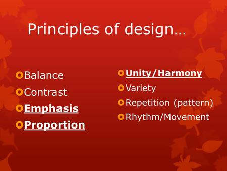 Principles of design…  Balance  Contrast  Emphasis  Proportion  Unity/Harmony  Variety  Repetition (pattern)  Rhythm/Movement.