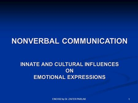 ENG102 by Dr. ZAFER PARLAK 1 NONVERBAL COMMUNICATION INNATE AND CULTURAL INFLUENCES ON EMOTIONAL EXPRESSIONS.