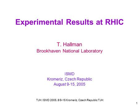 TJH: ISMD 2005, 8/9-15 Kromeriz, Czech Republic TJH: 1 Experimental Results at RHIC T. Hallman Brookhaven National Laboratory ISMD Kromeriz, Czech Republic.