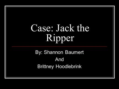 Case: Jack the Ripper By: Shannon Baumert And Brittney Hoodlebrink.