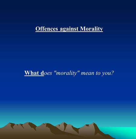 Offences against Morality What does morality mean to you?