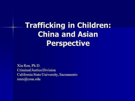 Trafficking in Children: China and Asian Perspective Xin Ren, Ph.D. Criminal Justice Division California State University, Sacramento