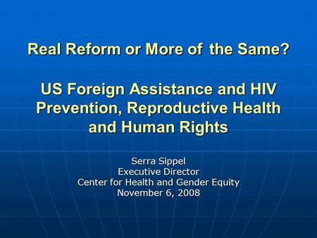 Real Reform or More of the Same? US Foreign Assistance and HIV Prevention, Reproductive Health and Human Rights Serra Sippel Executive Director Center.