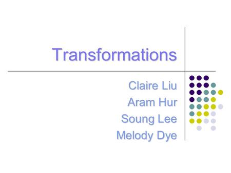 Transformations Claire Liu Aram Hur Soung Lee Melody Dye.