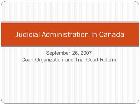 September 26, 2007 Court Organization and Trial Court Reform Judicial Administration in Canada.