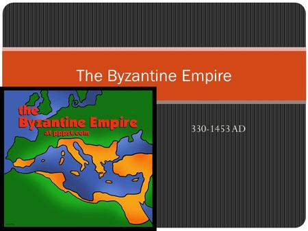 The Byzantine Empire 330-1453 AD.