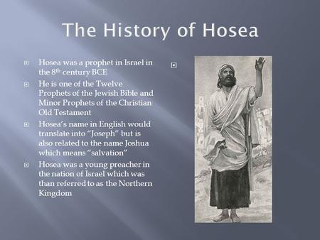 The History of Hosea  Hosea was a prophet in Israel in the 8 th century BCE  He is one of the Twelve Prophets of the Jewish Bible and Minor Prophets.