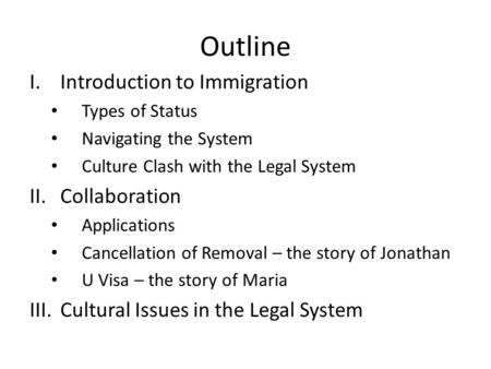 Outline I.Introduction to Immigration Types of Status Navigating the System Culture Clash with the Legal System II.Collaboration Applications Cancellation.
