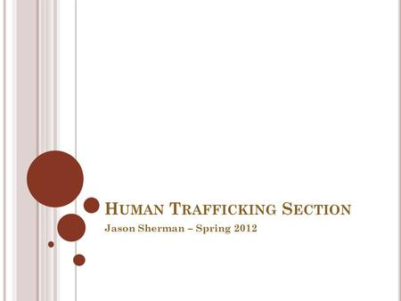H UMAN T RAFFICKING S ECTION Jason Sherman – Spring 2012.