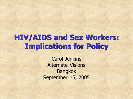 HIV/AIDS and Sex Workers: Implications for Policy Carol Jenkins Alternate Visions Bangkok September 15, 2005.