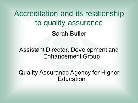 Accreditation and its relationship to quality assurance Sarah Butler Assistant Director, Development and Enhancement Group Quality Assurance Agency for.