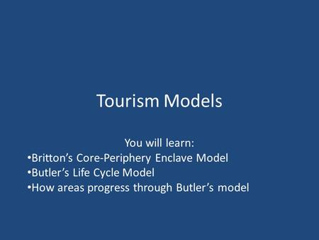 Tourism Models You will learn: Britton's Core-Periphery Enclave Model